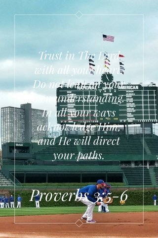 Trust in The Lord with all your heart. Do not lean on your own understanding. In all your ways acknowledge Him, and He will direct your paths. Proverbs 3:5-6