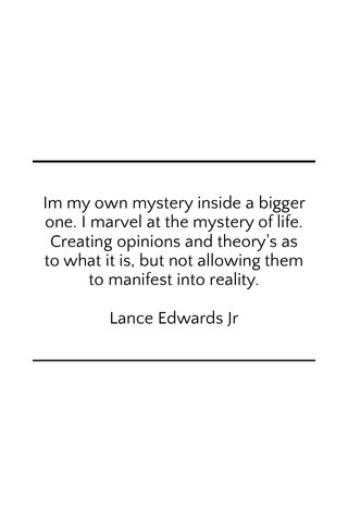 Im my own mystery inside a bigger one. I marvel at the mystery of life. Creating opinions and theory's as to what it is, but not allowing them to manifest into reality. Lance Edwards Jr