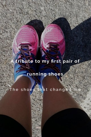 A tribute to my first pair of running shoes The shoes that changed me