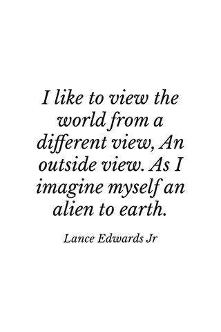 I like to view the world from a different view, An outside view. As I imagine myself an alien to earth. Lance Edwards Jr