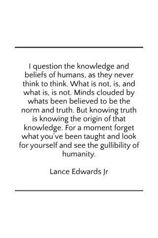 I question the knowledge and beliefs of humans, as they never think to think. What is not, is, and what is, is not. Minds clouded by whats been believed to be the norm and truth. But knowing truth is knowing the origin of that knowledge. For a moment forget what you've been taught and look for yourself and see the gullibility of humanity. Lance Edwards Jr