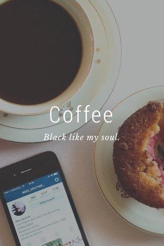Coffee Black like my soul.
