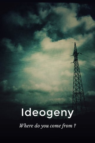 Ideogeny Where do you come from ?