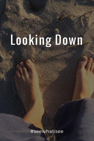 Looking Down #seewhatisee