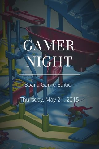 GAMER NIGHT Board Game Edition Thursday, May 21, 2015