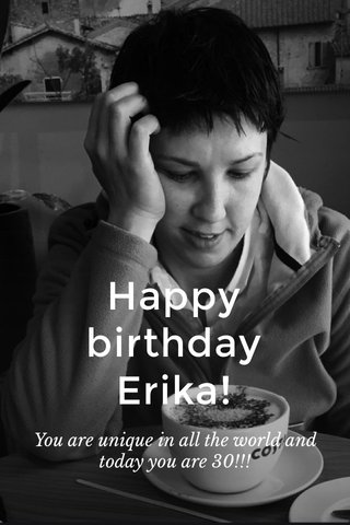 Happy birthday Erika! You are unique in all the world and today you are 30!!!