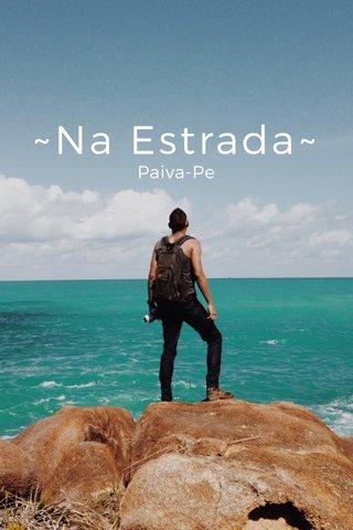 ~Na Estrada~ Paiva-Pe