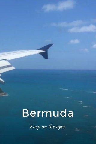 Bermuda Easy on the eyes.