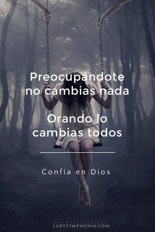 Preocupándote no cambias nada Orando lo cambias todos Confía en Dios