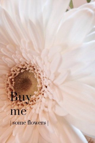 Buy me | some flowers |