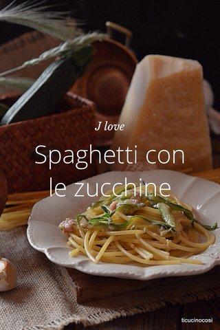 Spaghetti con le zucchine J love