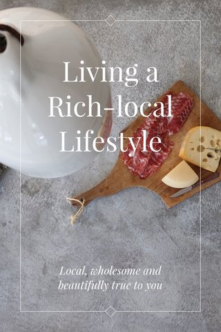 Living a Rich-local Lifestyle Local, wholesome and beautifully true to you