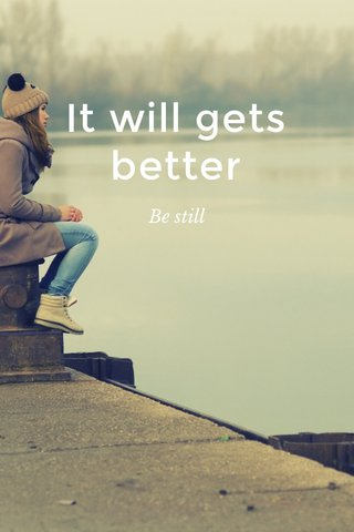 It will gets better Be still