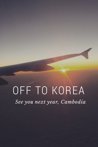 OFF TO KOREA See you next year, Cambodia