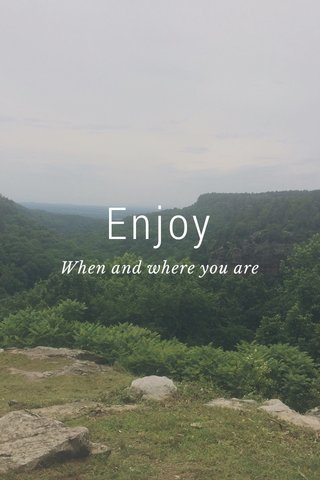 Enjoy When and where you are