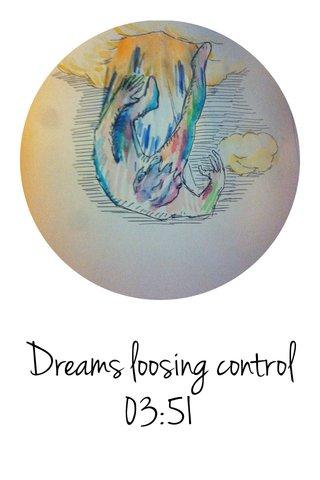 Dreams loosing control 03:51