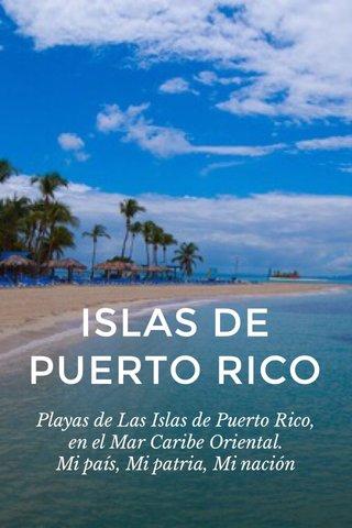 ISLAS DE PUERTO RICO Playas de Las Islas de Puerto Rico, en el Mar Caribe Oriental. Mi país, Mi patria, Mi nación