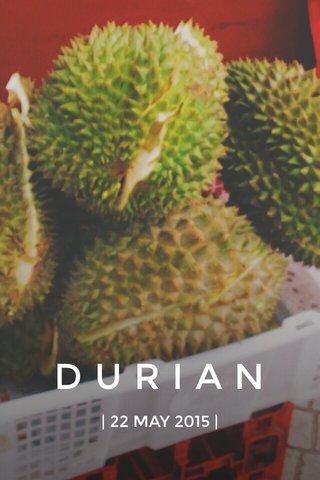 DURIAN | 22 MAY 2015 |