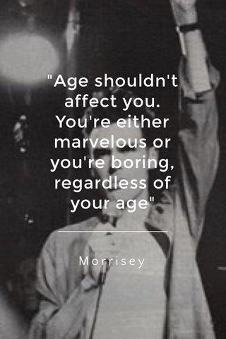 """""""Age shouldn't affect you. You're either marvelous or you're boring, regardless of your age"""" Morrisey"""