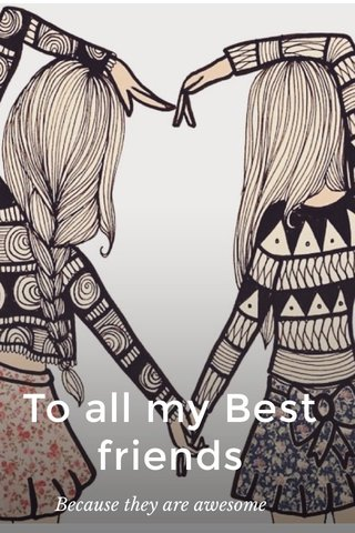 To all my Best friends Because they are awesome