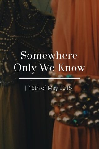 Somewhere Only We Know | 16th of May 2015 |