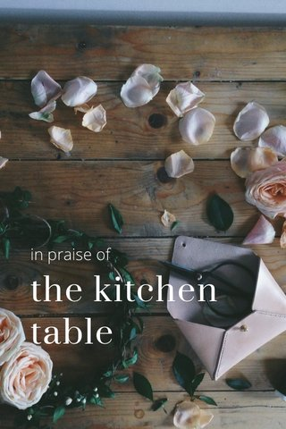 the kitchen table in praise of