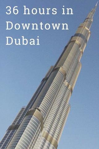 36 hours in Downtown Dubai