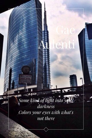 Gae Aulenti Some kind of light into your darkness Colors your eyes with what's not there