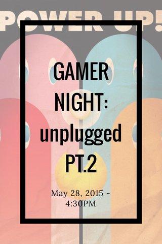 GAMER NIGHT: unplugged PT.2 May 28, 2015 - 4:30PM