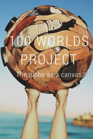100 WORLDS PROJECT The globe as a canvas.