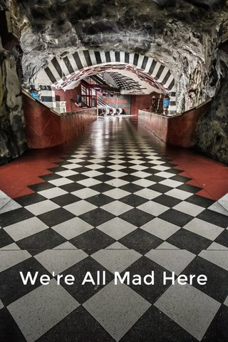 We're All Mad Here We're all mad here