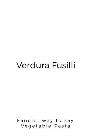 Verdura Fusilli Fancier way to say Vegetable Pasta