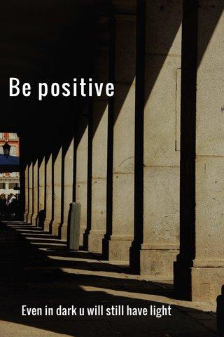 Be positive Even in dark u will still have light