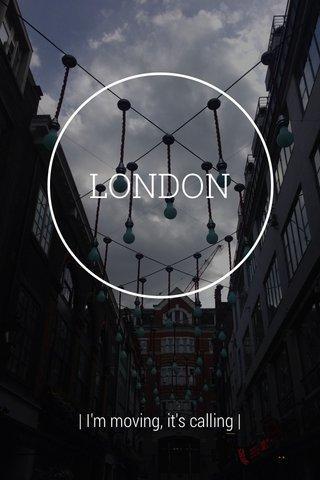 LONDON | I'm moving, it's calling |