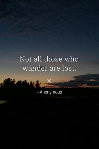 Not all those who wander are lost. ~Anonymous
