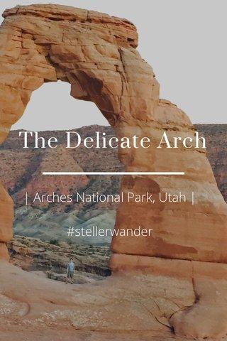 The Delicate Arch | Arches National Park, Utah | #stellerwander