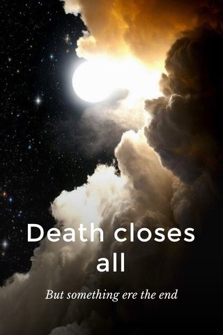 Death closes all But something ere the end