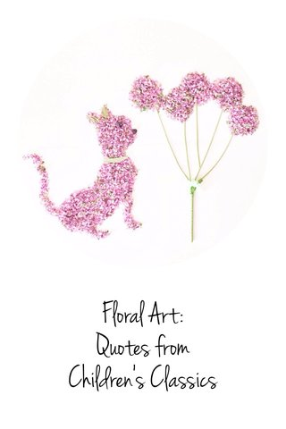 Floral Art: Quotes from Children's Classics