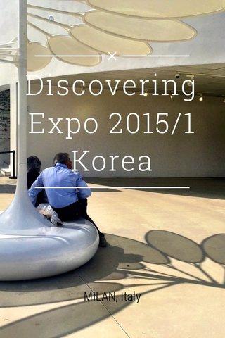 Discovering Expo 2015/1 Korea MILAN, Italy