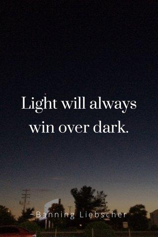 Light will always win over dark. ~Banning Liebscher