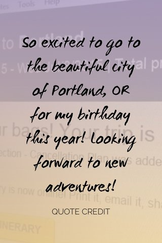 So excited to go to the beautiful city of Portland, OR for my birthday this year! Looking forward to new adventures! QUOTE CREDIT