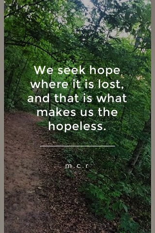 We seek hope where it is lost, and that is what makes us the hopeless. m.c.r