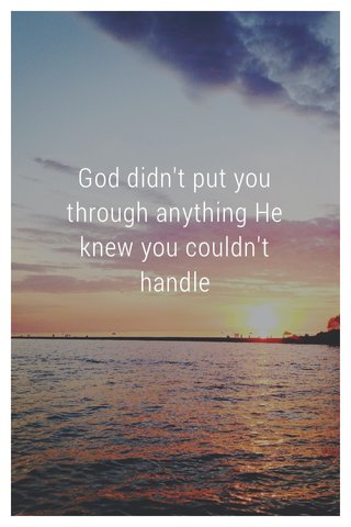 God didn't put you through anything He knew you couldn't handle