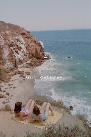 Girl, getaway.