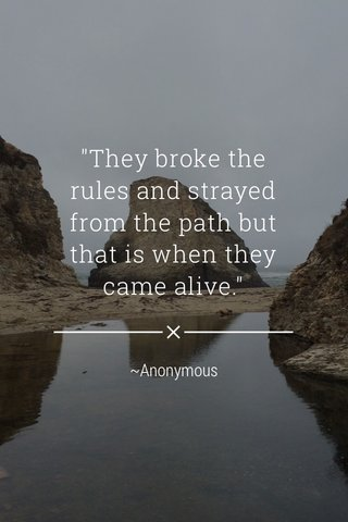 """""""They broke the rules and strayed from the path but that is when they came alive."""" ~Anonymous"""