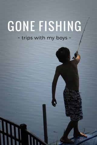 GONE FISHING ~ trips with my boys ~