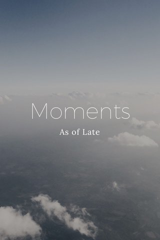 Moments As of Late