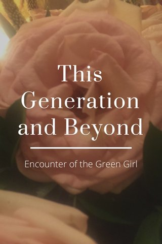 This Generation and Beyond Encounter of the Green Girl