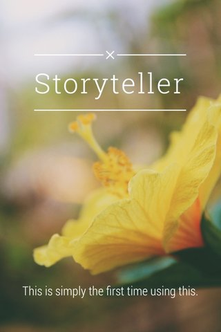 Storyteller This is simply the first time using this.