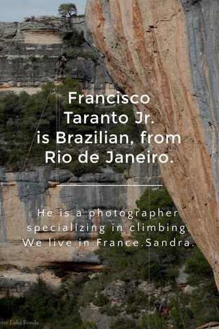 Francisco Taranto Jr. is Brazilian, from Rio de Janeiro. He is a photographer specializing in climbing. We live in France.Sandra.